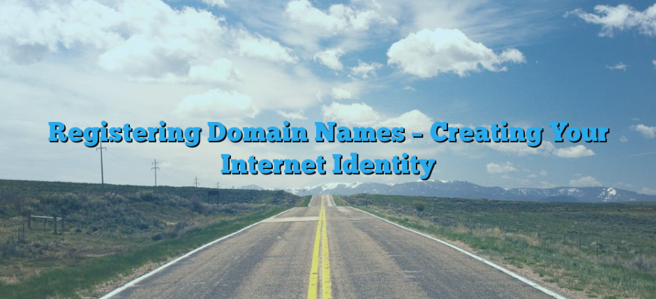 Registering Domain Names – Creating Your Internet Identity