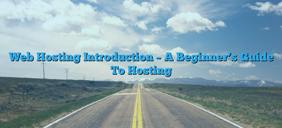 Web Hosting Introduction – A Beginner's Guide To Hosting