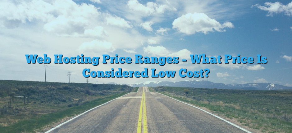 Web Hosting Price Ranges – What Price Is Considered Low Cost?